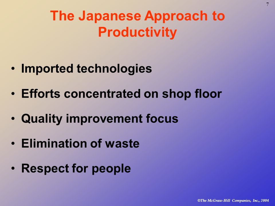 © The McGraw-Hill Companies, Inc., The Japanese Approach to Productivity Imported technologies Efforts concentrated on shop floor Quality improvement focus Elimination of waste Respect for people