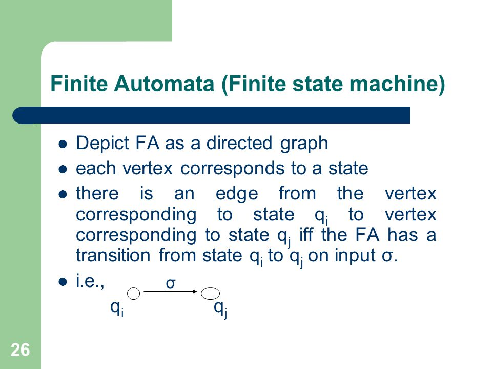 26 Finite Automata (Finite state machine) Depict FA as a directed graph each vertex corresponds to a state there is an edge from the vertex corresponding to state q i to vertex corresponding to state q j iff the FA has a transition from state q i to q j on input σ.