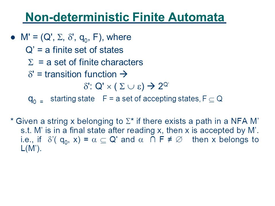 Non-deterministic Finite Automata M = (Q , ,  , q 0, F), where Q' = a finite set of states  = a set of finite characters  = transition function   : Q  (    )  2 Q' q 0 = starting state F = a set of accepting states, F  Q * Given a string x belonging to  * if there exists a path in a NFA M' s.t.