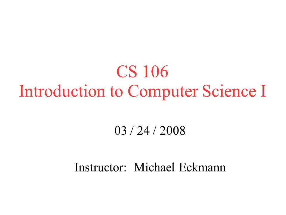 CS 106 Introduction to Computer Science I 03 / 24 / 2008 Instructor: Michael Eckmann