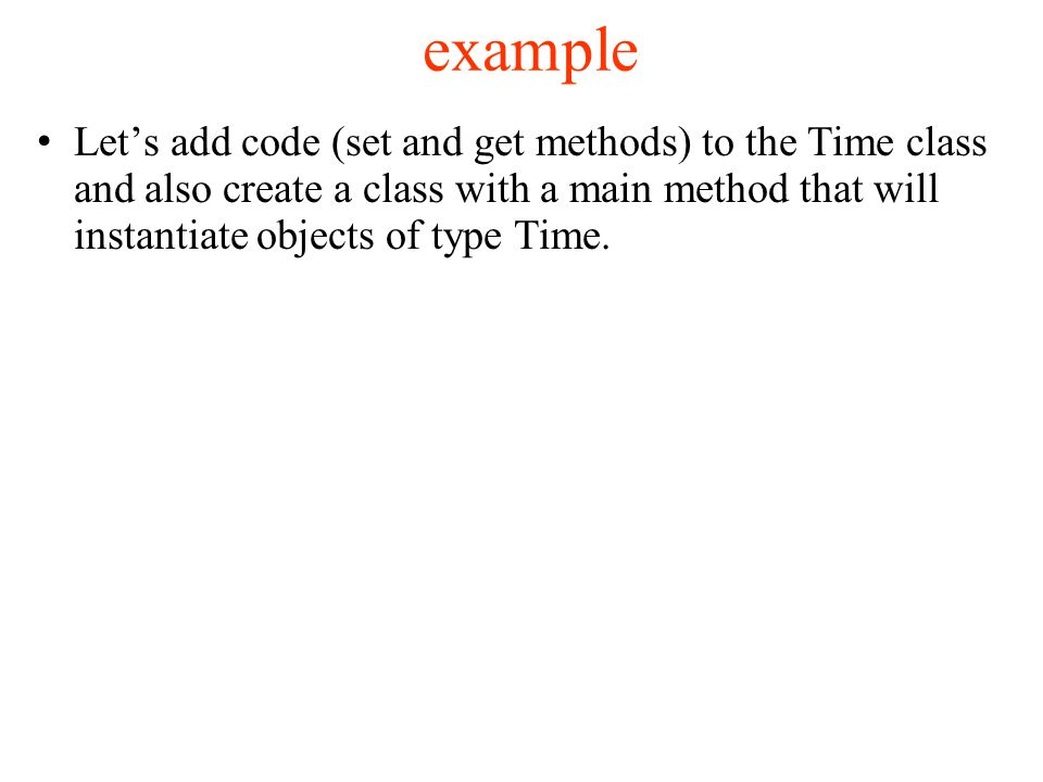 example Let's add code (set and get methods) to the Time class and also create a class with a main method that will instantiate objects of type Time.
