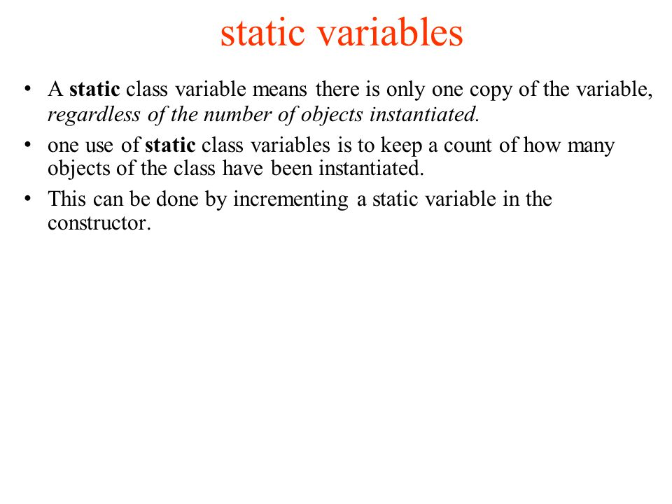 static variables A static class variable means there is only one copy of the variable, regardless of the number of objects instantiated.