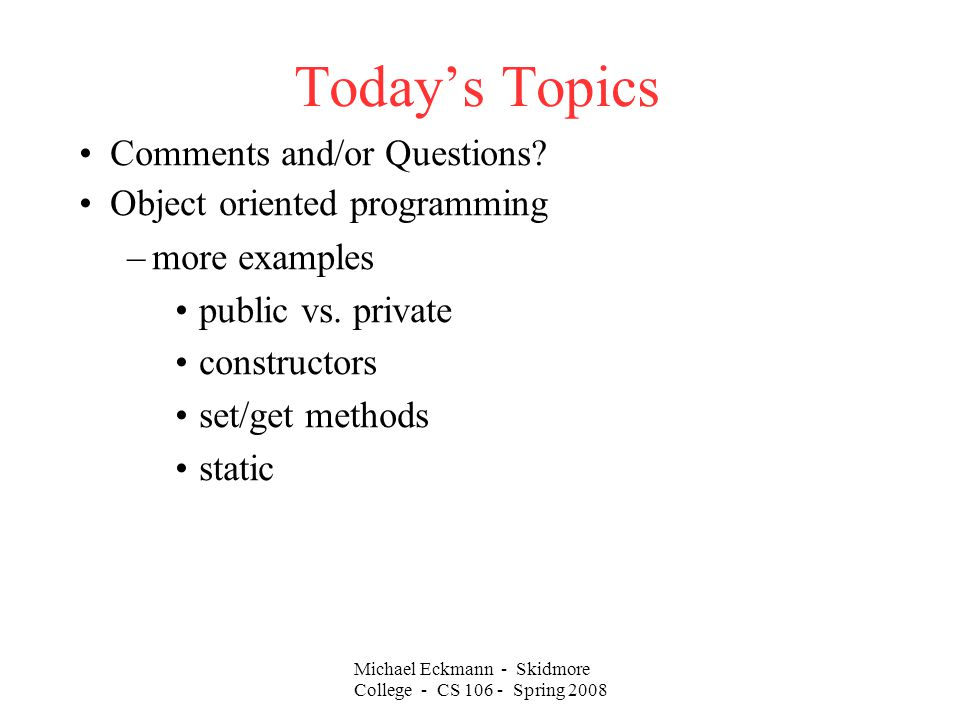 Michael Eckmann - Skidmore College - CS Spring 2008 Today's Topics Comments and/or Questions.