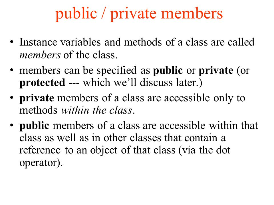 public / private members Instance variables and methods of a class are called members of the class.