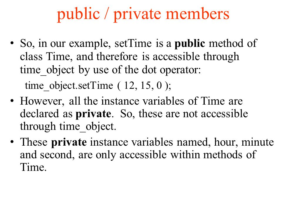 public / private members So, in our example, setTime is a public method of class Time, and therefore is accessible through time_object by use of the dot operator: time_object.setTime ( 12, 15, 0 ); However, all the instance variables of Time are declared as private.