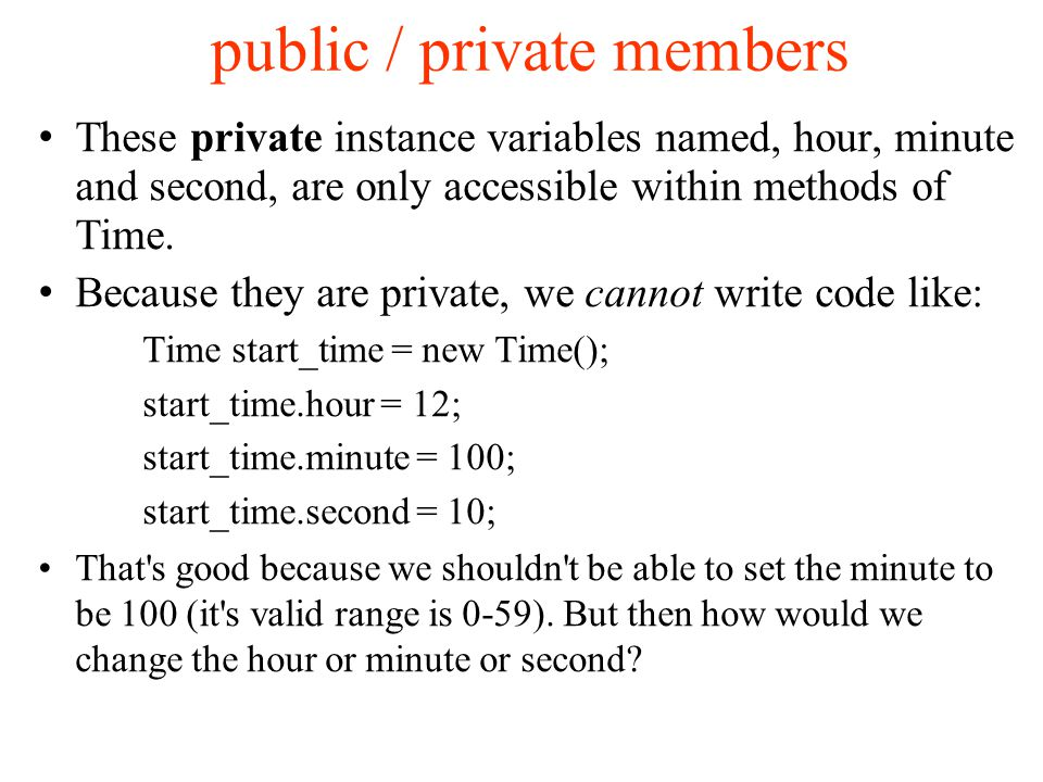 public / private members These private instance variables named, hour, minute and second, are only accessible within methods of Time.