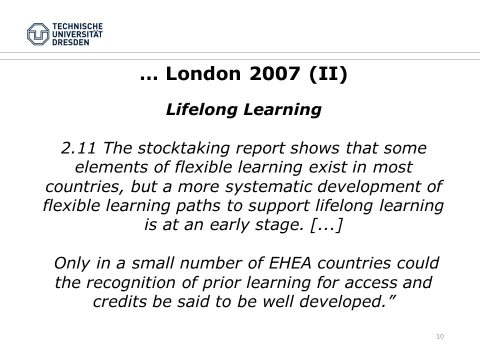 10 … London 2007 (II) Lifelong Learning 2.11 The stocktaking report shows that some elements of flexible learning exist in most countries, but a more systematic development of flexible learning paths to support lifelong learning is at an early stage.