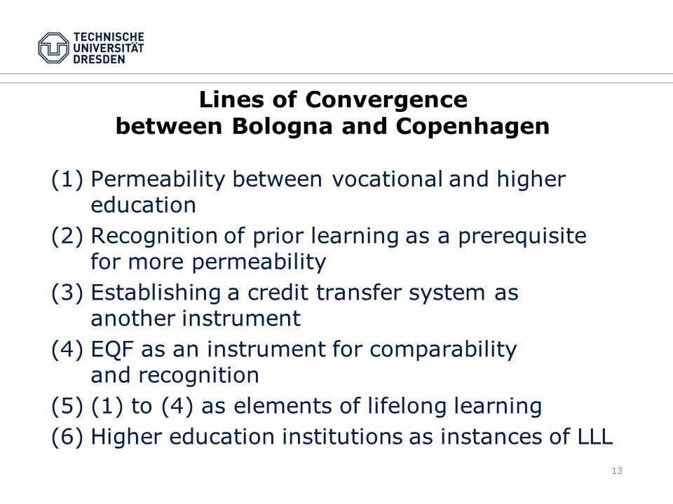 13 Lines of Convergence between Bologna and Copenhagen (1)Permeability between vocational and higher education (2)Recognition of prior learning as a prerequisite for more permeability (3)Establishing a credit transfer system as another instrument (4)EQF as an instrument for comparability and recognition (5)(1) to (4) as elements of lifelong learning (6)Higher education institutions as instances of LLL