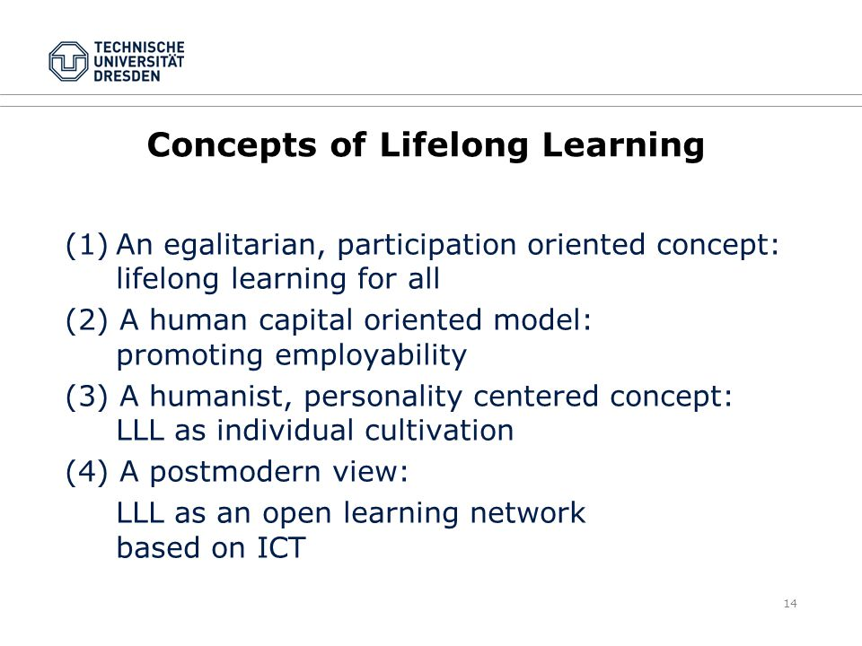 14 Concepts of Lifelong Learning (1)An egalitarian, participation oriented concept: lifelong learning for all (2) A human capital oriented model: promoting employability (3) A humanist, personality centered concept: LLL as individual cultivation (4) A postmodern view: LLL as an open learning network based on ICT