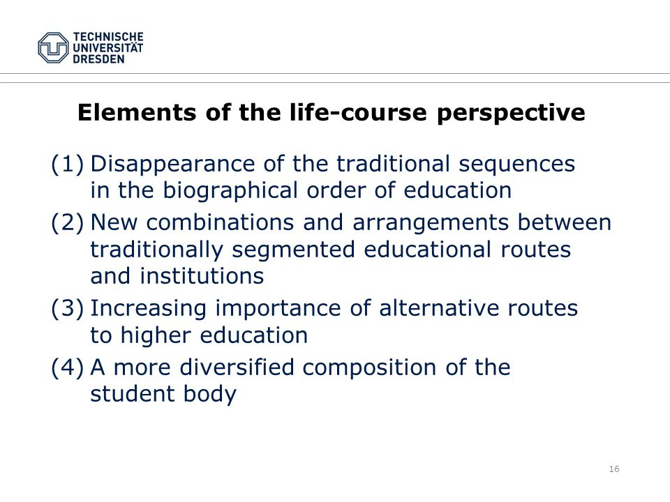 16 Elements of the life-course perspective (1)Disappearance of the traditional sequences in the biographical order of education (2)New combinations and arrangements between traditionally segmented educational routes and institutions (3)Increasing importance of alternative routes to higher education (4)A more diversified composition of the student body