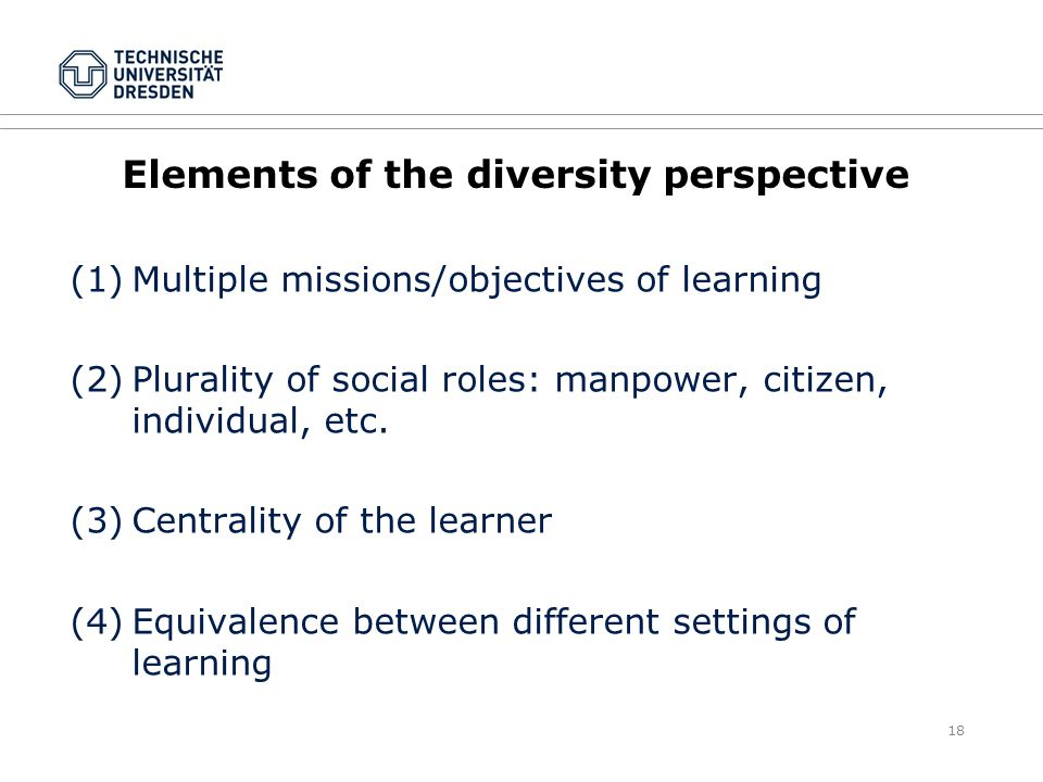 18 Elements of the diversity perspective (1)Multiple missions/objectives of learning (2)Plurality of social roles: manpower, citizen, individual, etc.