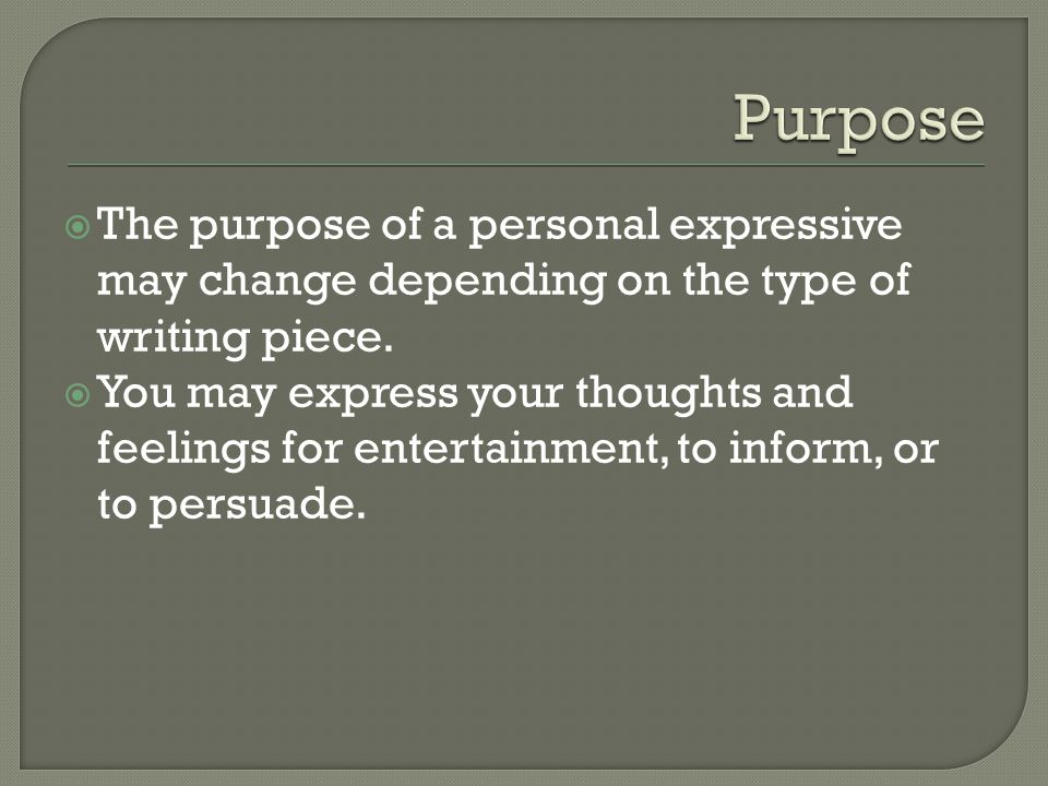  The purpose of a personal expressive may change depending on the type of writing piece.