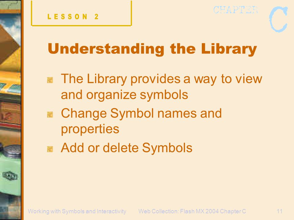 Web Collection: Flash MX 2004 Chapter C11Working with Symbols and Interactivity Understanding the Library The Library provides a way to view and organize symbols Change Symbol names and properties Add or delete Symbols