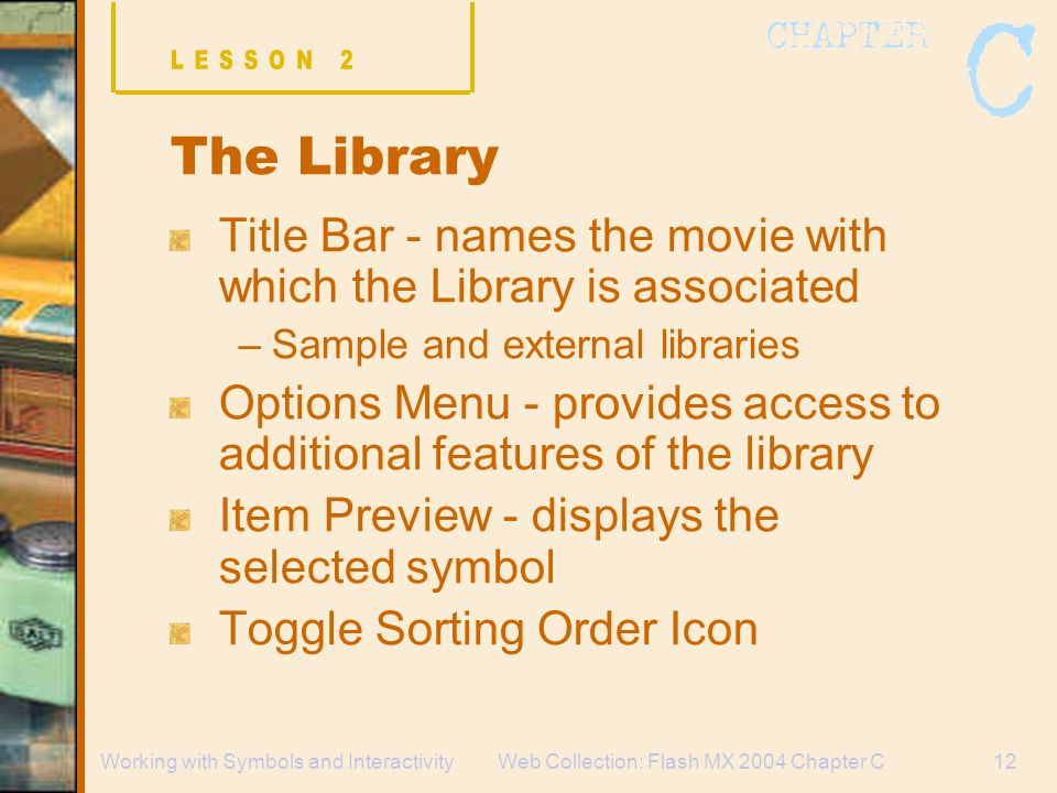 Web Collection: Flash MX 2004 Chapter C12Working with Symbols and Interactivity The Library Title Bar - names the movie with which the Library is associated –Sample and external libraries Options Menu - provides access to additional features of the library Item Preview - displays the selected symbol Toggle Sorting Order Icon