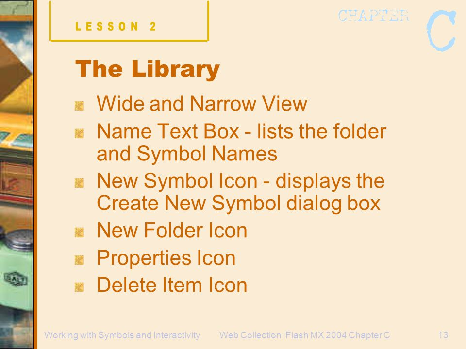 Web Collection: Flash MX 2004 Chapter C13Working with Symbols and Interactivity The Library Wide and Narrow View Name Text Box - lists the folder and Symbol Names New Symbol Icon - displays the Create New Symbol dialog box New Folder Icon Properties Icon Delete Item Icon