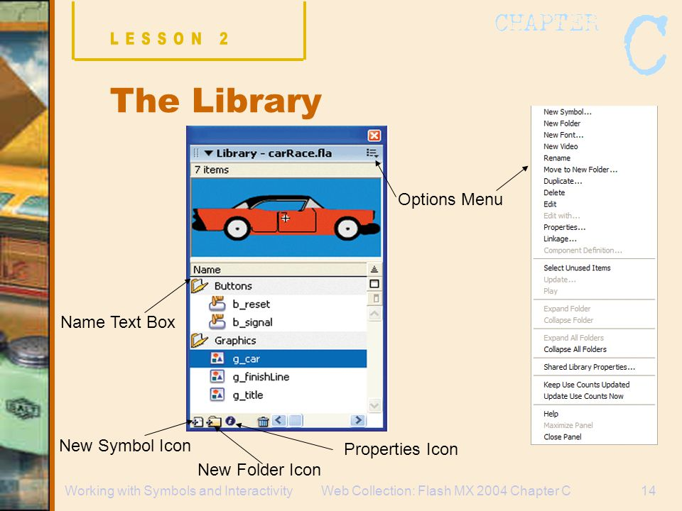 Web Collection: Flash MX 2004 Chapter C14Working with Symbols and Interactivity The Library Name Text Box New Symbol Icon New Folder Icon Properties Icon Options Menu