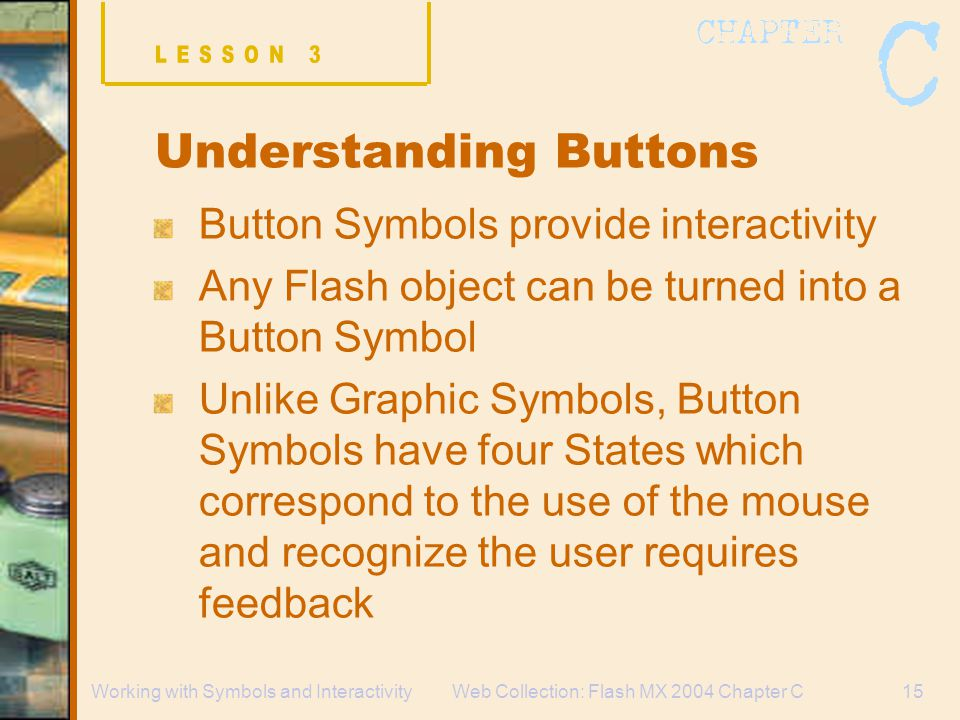 Web Collection: Flash MX 2004 Chapter C15Working with Symbols and Interactivity Understanding Buttons Button Symbols provide interactivity Any Flash object can be turned into a Button Symbol Unlike Graphic Symbols, Button Symbols have four States which correspond to the use of the mouse and recognize the user requires feedback
