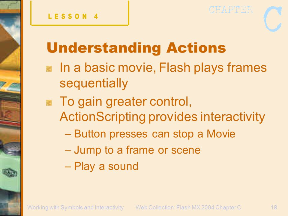 Web Collection: Flash MX 2004 Chapter C18Working with Symbols and Interactivity Understanding Actions In a basic movie, Flash plays frames sequentially To gain greater control, ActionScripting provides interactivity –Button presses can stop a Movie –Jump to a frame or scene –Play a sound