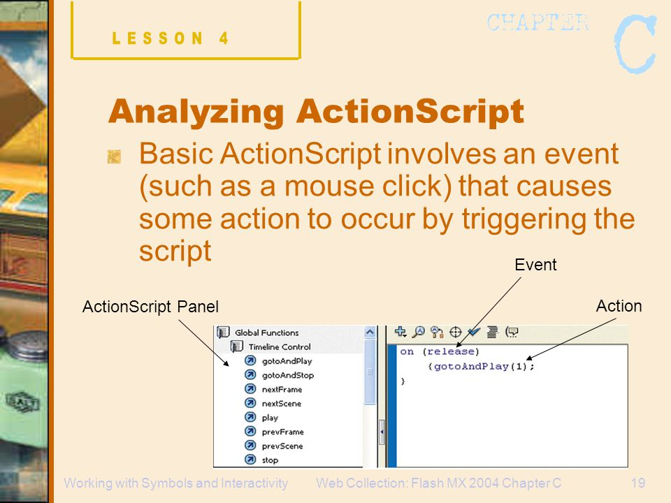 Web Collection: Flash MX 2004 Chapter C19Working with Symbols and Interactivity Analyzing ActionScript Basic ActionScript involves an event (such as a mouse click) that causes some action to occur by triggering the script ActionScript Panel Event Action
