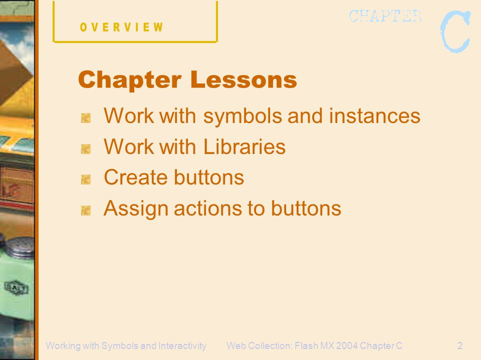 Web Collection: Flash MX 2004 Chapter C2Working with Symbols and Interactivity Work with symbols and instances Work with Libraries Create buttons Assign actions to buttons Chapter Lessons