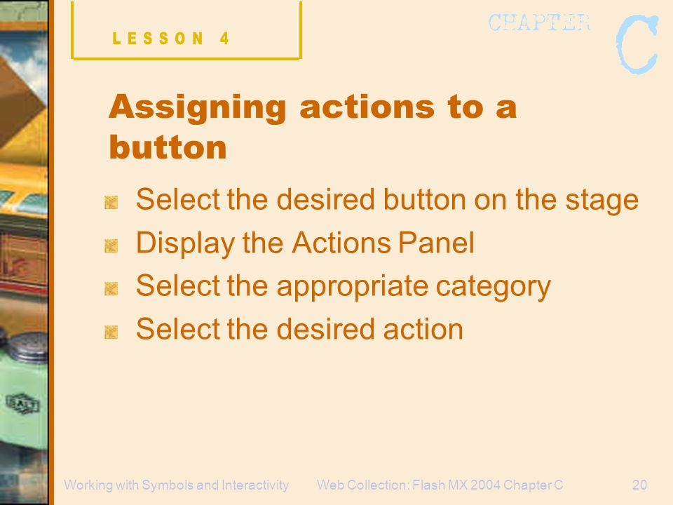 Web Collection: Flash MX 2004 Chapter C20Working with Symbols and Interactivity Assigning actions to a button Select the desired button on the stage Display the Actions Panel Select the appropriate category Select the desired action