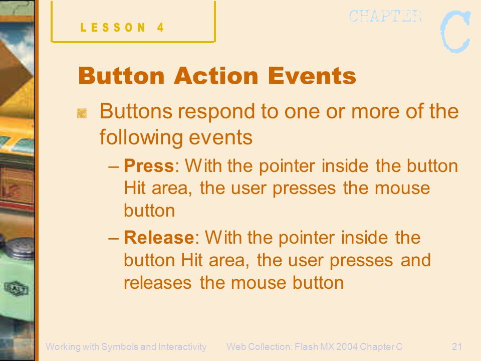 Web Collection: Flash MX 2004 Chapter C21Working with Symbols and Interactivity Button Action Events Buttons respond to one or more of the following events –Press: With the pointer inside the button Hit area, the user presses the mouse button –Release: With the pointer inside the button Hit area, the user presses and releases the mouse button