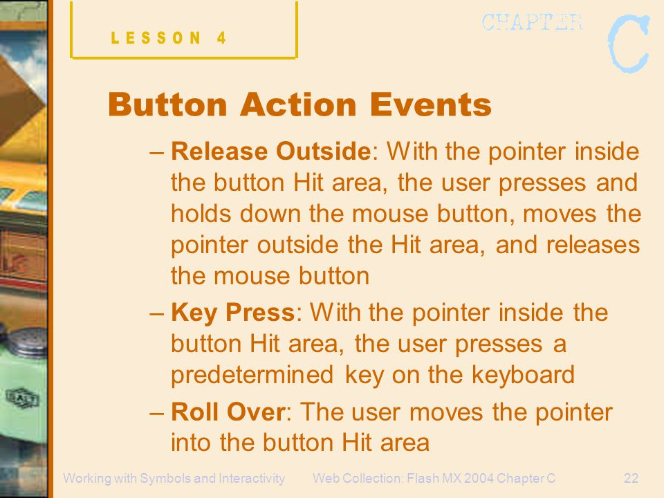 Web Collection: Flash MX 2004 Chapter C22Working with Symbols and Interactivity Button Action Events –Release Outside: With the pointer inside the button Hit area, the user presses and holds down the mouse button, moves the pointer outside the Hit area, and releases the mouse button –Key Press: With the pointer inside the button Hit area, the user presses a predetermined key on the keyboard –Roll Over: The user moves the pointer into the button Hit area