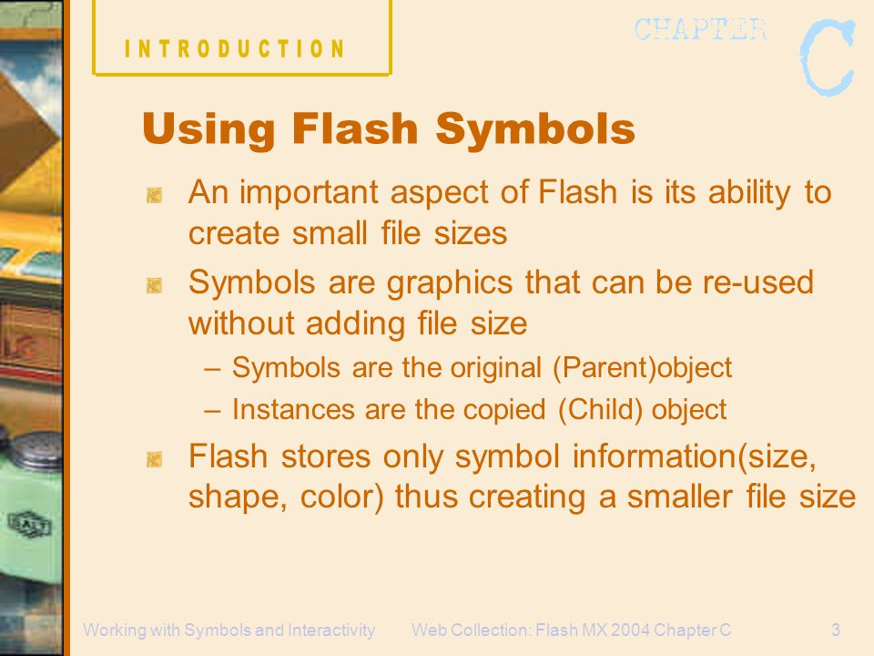 Web Collection: Flash MX 2004 Chapter C3Working with Symbols and Interactivity An important aspect of Flash is its ability to create small file sizes Symbols are graphics that can be re-used without adding file size –Symbols are the original (Parent)object –Instances are the copied (Child) object Flash stores only symbol information(size, shape, color) thus creating a smaller file size Using Flash Symbols