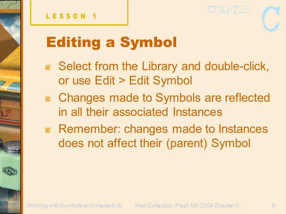 Web Collection: Flash MX 2004 Chapter C8Working with Symbols and Interactivity Editing a Symbol Select from the Library and double-click, or use Edit > Edit Symbol Changes made to Symbols are reflected in all their associated Instances Remember: changes made to Instances does not affect their (parent) Symbol