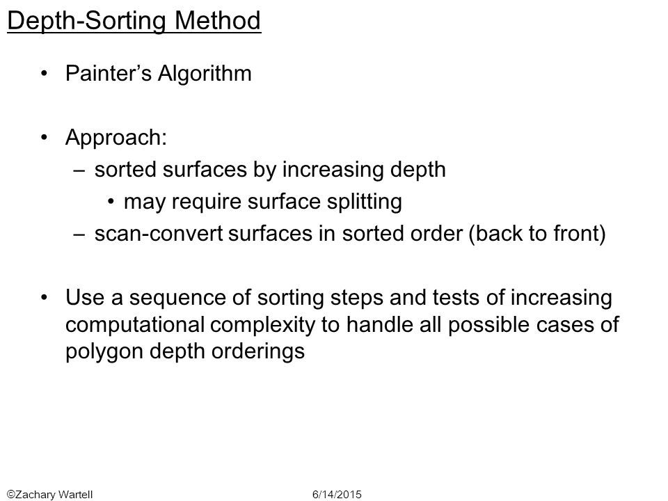 6/14/2015©Zachary Wartell Depth-Sorting Method Painter's Algorithm Approach: –sorted surfaces by increasing depth may require surface splitting –scan-convert surfaces in sorted order (back to front) Use a sequence of sorting steps and tests of increasing computational complexity to handle all possible cases of polygon depth orderings