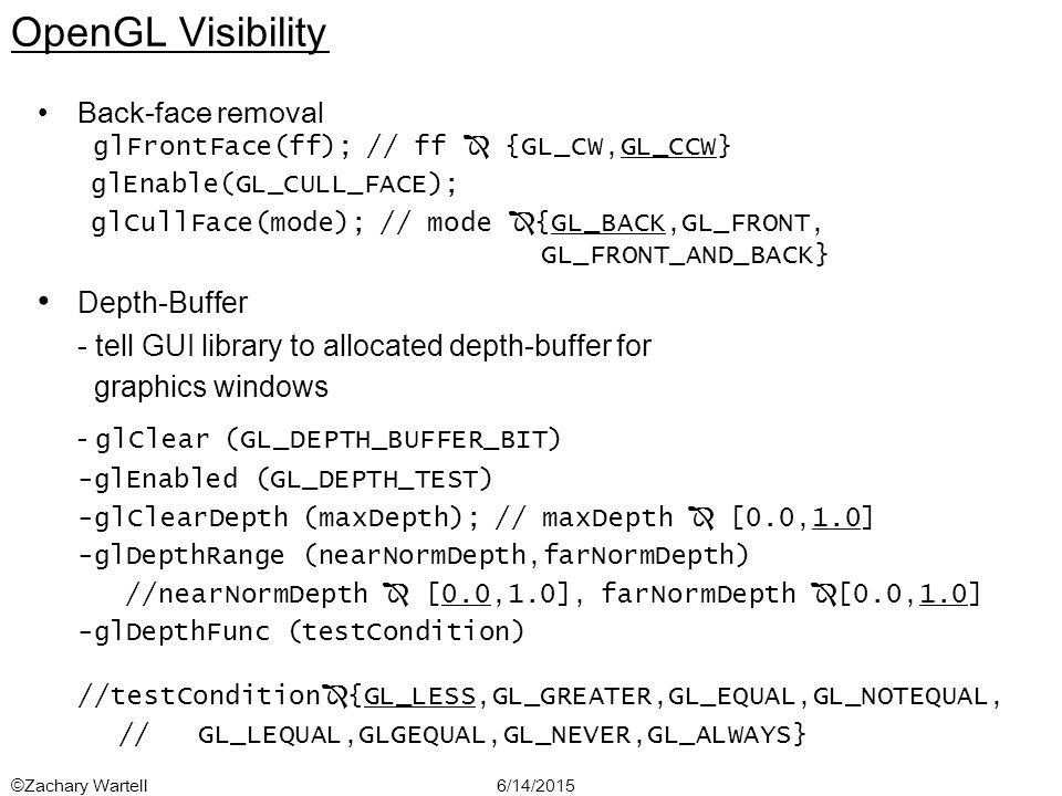 6/14/2015©Zachary Wartell OpenGL Visibility Back-face removal glFrontFace(ff); // ff  {GL_CW,GL_CCW} glEnable(GL_CULL_FACE); glCullFace(mode); // mode  {GL_BACK,GL_FRONT, GL_FRONT_AND_BACK} Depth-Buffer - tell GUI library to allocated depth-buffer for graphics windows - glClear (GL_DEPTH_BUFFER_BIT) -glEnabled (GL_DEPTH_TEST) -glClearDepth (maxDepth); // maxDepth  [0.0,1.0] -glDepthRange (nearNormDepth,farNormDepth) //nearNormDepth  [0.0,1.0], farNormDepth  [0.0,1.0] -glDepthFunc (testCondition) //testCondition  {GL_LESS,GL_GREATER,GL_EQUAL,GL_NOTEQUAL, // GL_LEQUAL,GLGEQUAL,GL_NEVER,GL_ALWAYS}