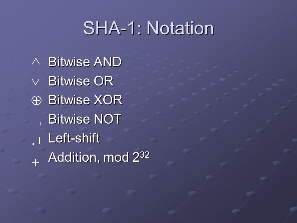 SHA-1: Notation Bitwise AND Bitwise OR Bitwise XOR Bitwise NOT Left-shift Addition, mod 2 32