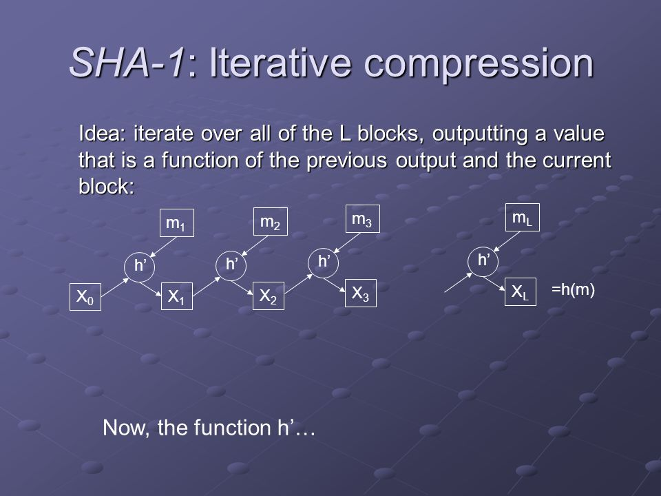 SHA-1: Iterative compression Idea: iterate over all of the L blocks, outputting a value that is a function of the previous output and the current block: Now, the function h'… m1m1 m2m2 X0X0 X1X1 X2X2 h' m3m3 X3X3 mLmL XLXL =h(m)