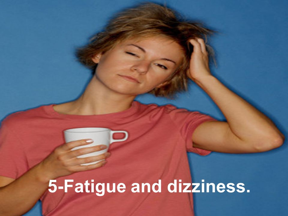 5-Fatigue and dizziness.