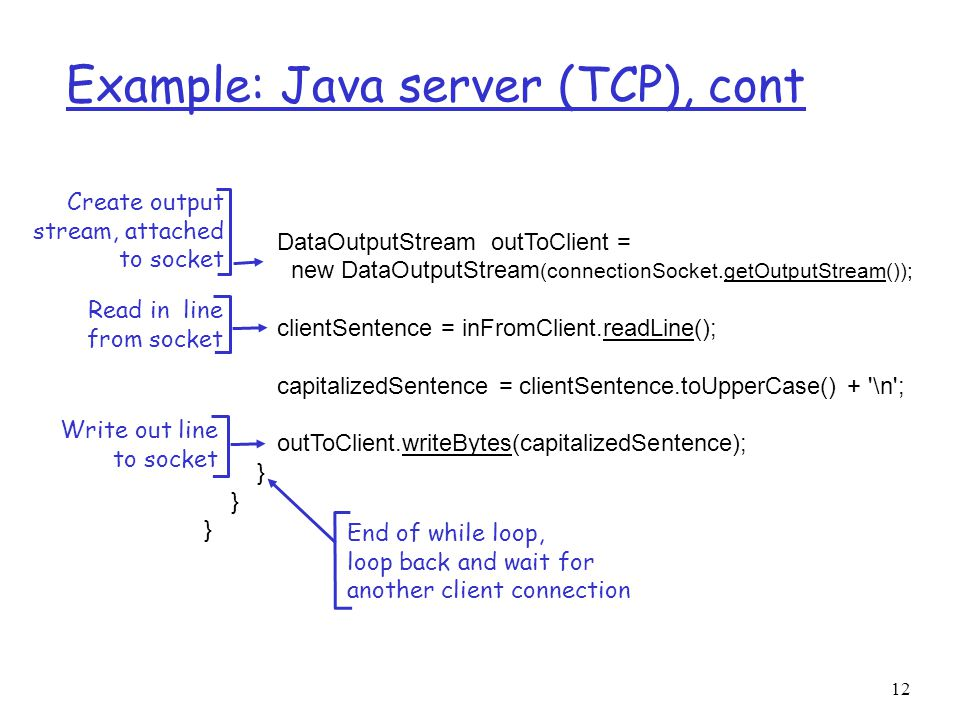 12 Example: Java server (TCP), cont DataOutputStream outToClient = new DataOutputStream (connectionSocket.getOutputStream()); clientSentence = inFromClient.readLine(); capitalizedSentence = clientSentence.toUpperCase() + \n ; outToClient.writeBytes(capitalizedSentence); } Read in line from socket Create output stream, attached to socket Write out line to socket End of while loop, loop back and wait for another client connection
