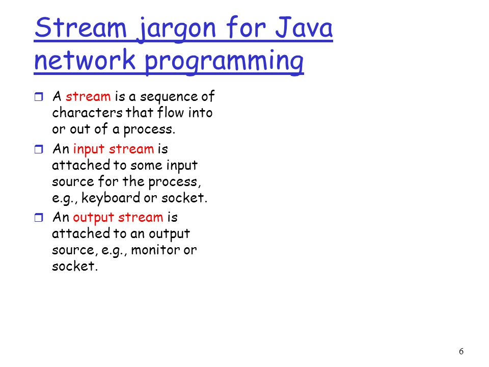 6 Stream jargon for Java network programming r A stream is a sequence of characters that flow into or out of a process.