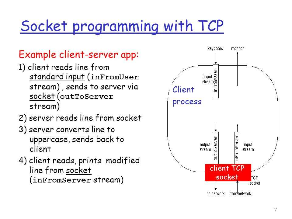 7 Socket programming with TCP Example client-server app: 1) client reads line from standard input ( inFromUser stream), sends to server via socket ( outToServer stream) 2) server reads line from socket 3) server converts line to uppercase, sends back to client 4) client reads, prints modified line from socket ( inFromServer stream) Client process client TCP socket