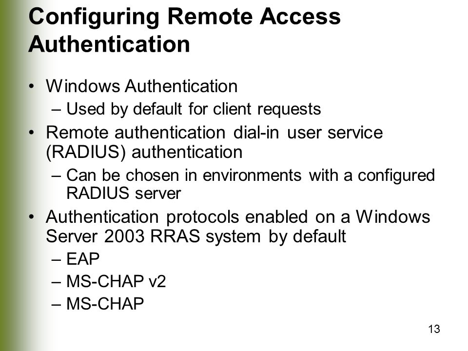 13 Configuring Remote Access Authentication Windows Authentication –Used by default for client requests Remote authentication dial-in user service (RADIUS) authentication –Can be chosen in environments with a configured RADIUS server Authentication protocols enabled on a Windows Server 2003 RRAS system by default –EAP –MS-CHAP v2 –MS-CHAP