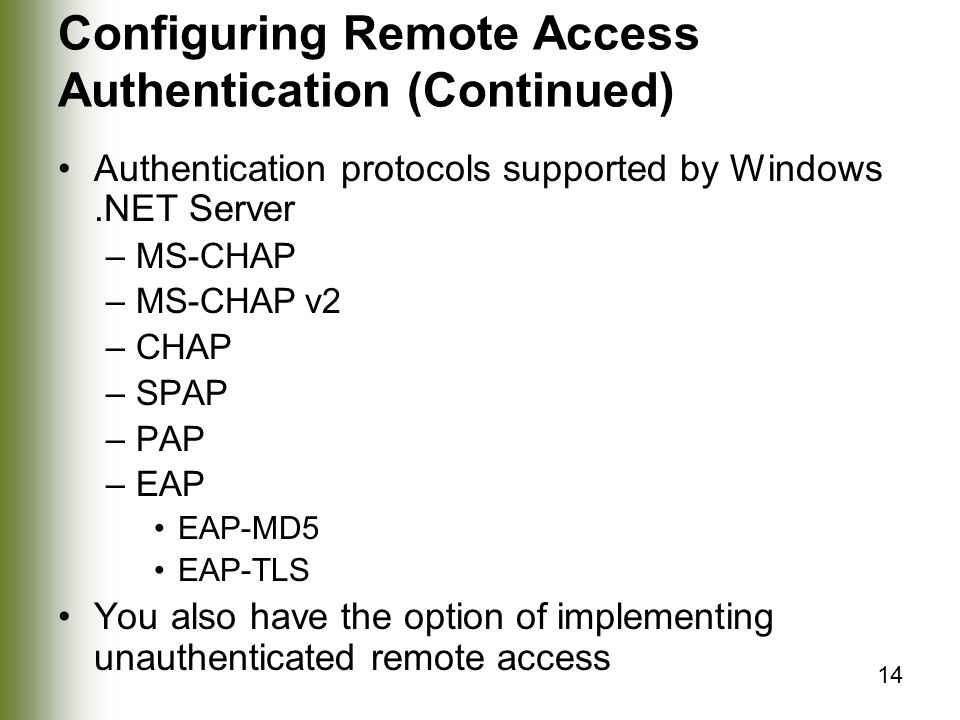 14 Configuring Remote Access Authentication (Continued) Authentication protocols supported by Windows.NET Server –MS-CHAP –MS-CHAP v2 –CHAP –SPAP –PAP –EAP EAP-MD5 EAP-TLS You also have the option of implementing unauthenticated remote access