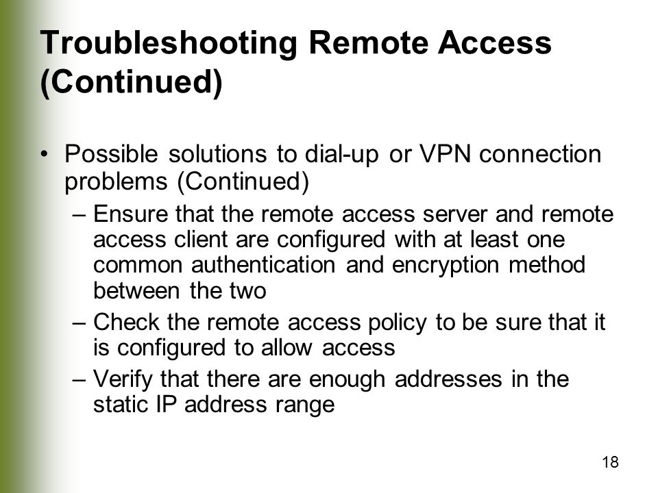 18 Troubleshooting Remote Access (Continued) Possible solutions to dial-up or VPN connection problems (Continued) –Ensure that the remote access server and remote access client are configured with at least one common authentication and encryption method between the two –Check the remote access policy to be sure that it is configured to allow access –Verify that there are enough addresses in the static IP address range