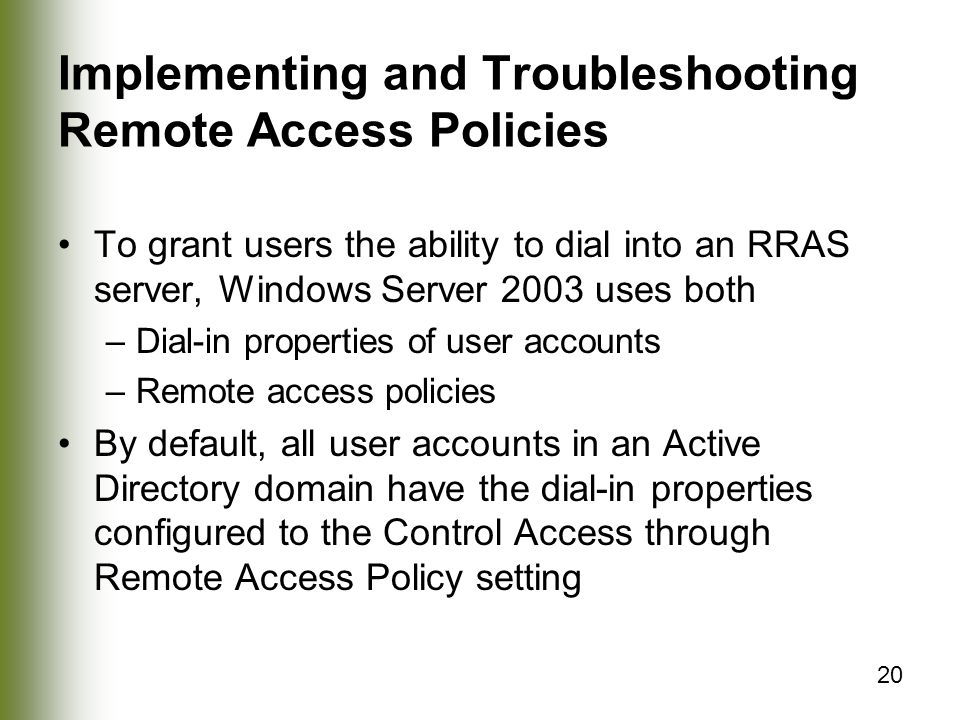 20 Implementing and Troubleshooting Remote Access Policies To grant users the ability to dial into an RRAS server, Windows Server 2003 uses both –Dial-in properties of user accounts –Remote access policies By default, all user accounts in an Active Directory domain have the dial-in properties configured to the Control Access through Remote Access Policy setting