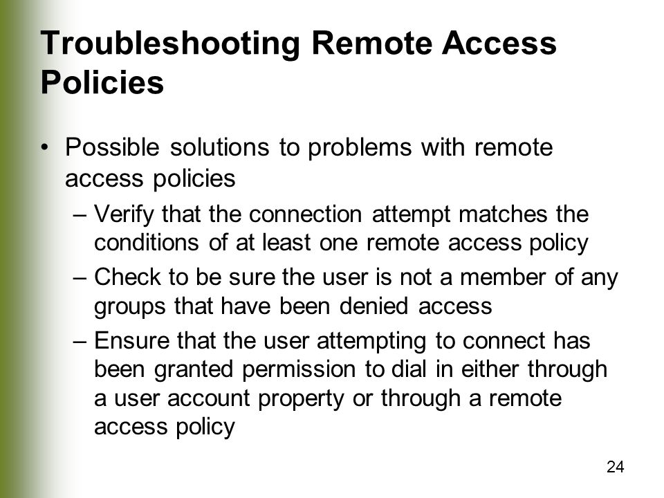 24 Troubleshooting Remote Access Policies Possible solutions to problems with remote access policies –Verify that the connection attempt matches the conditions of at least one remote access policy –Check to be sure the user is not a member of any groups that have been denied access –Ensure that the user attempting to connect has been granted permission to dial in either through a user account property or through a remote access policy