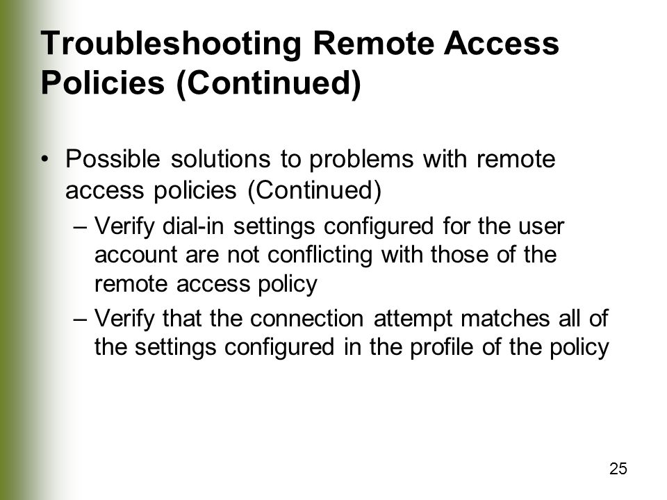 25 Troubleshooting Remote Access Policies (Continued) Possible solutions to problems with remote access policies (Continued) –Verify dial-in settings configured for the user account are not conflicting with those of the remote access policy –Verify that the connection attempt matches all of the settings configured in the profile of the policy