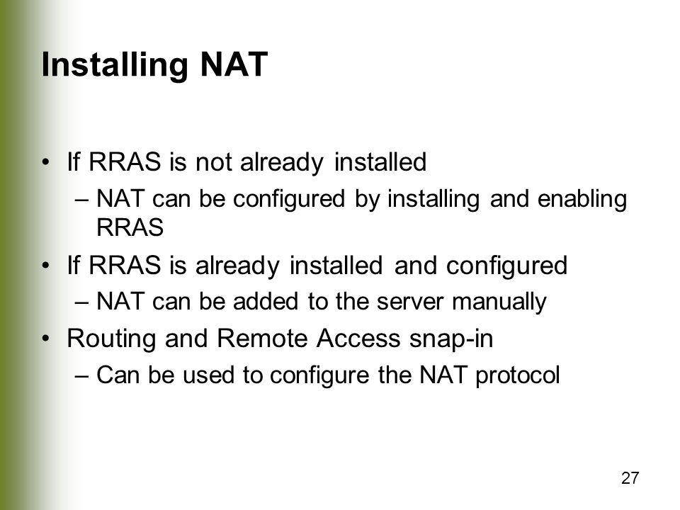 27 Installing NAT If RRAS is not already installed –NAT can be configured by installing and enabling RRAS If RRAS is already installed and configured –NAT can be added to the server manually Routing and Remote Access snap-in –Can be used to configure the NAT protocol