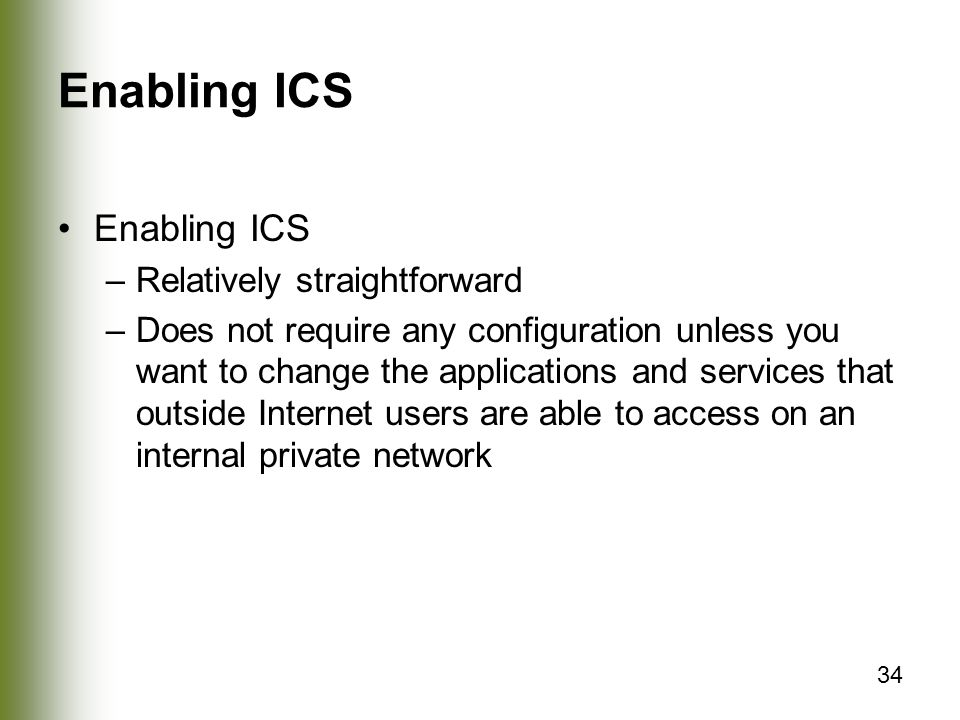 34 Enabling ICS –Relatively straightforward –Does not require any configuration unless you want to change the applications and services that outside Internet users are able to access on an internal private network