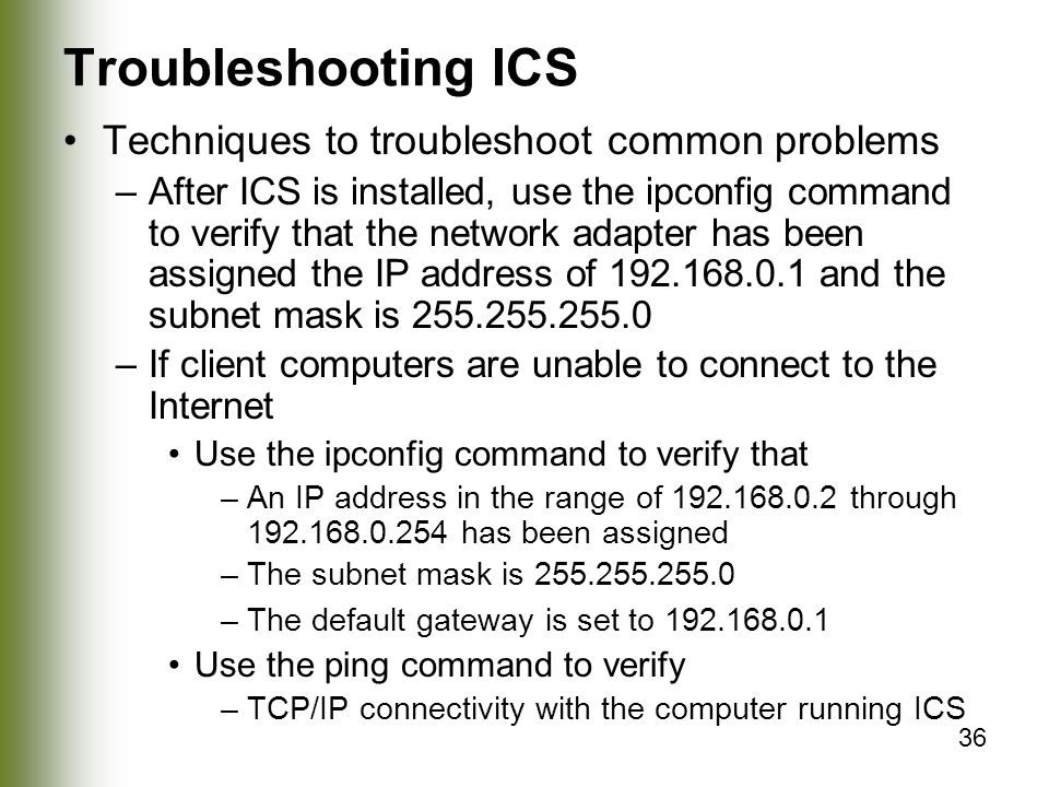 36 Troubleshooting ICS Techniques to troubleshoot common problems –After ICS is installed, use the ipconfig command to verify that the network adapter has been assigned the IP address of and the subnet mask is –If client computers are unable to connect to the Internet Use the ipconfig command to verify that –An IP address in the range of through has been assigned –The subnet mask is –The default gateway is set to Use the ping command to verify –TCP/IP connectivity with the computer running ICS
