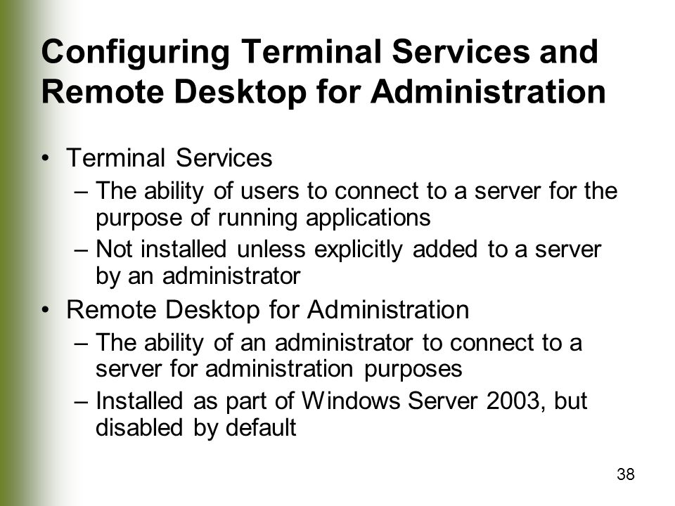 38 Configuring Terminal Services and Remote Desktop for Administration Terminal Services –The ability of users to connect to a server for the purpose of running applications –Not installed unless explicitly added to a server by an administrator Remote Desktop for Administration –The ability of an administrator to connect to a server for administration purposes –Installed as part of Windows Server 2003, but disabled by default