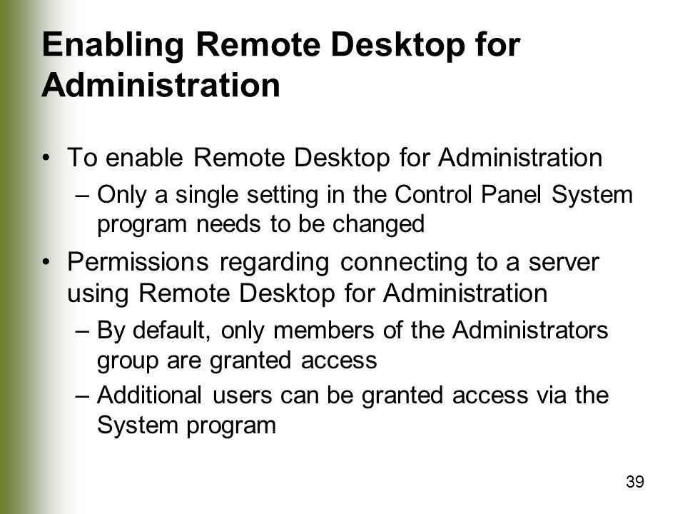 39 Enabling Remote Desktop for Administration To enable Remote Desktop for Administration –Only a single setting in the Control Panel System program needs to be changed Permissions regarding connecting to a server using Remote Desktop for Administration –By default, only members of the Administrators group are granted access –Additional users can be granted access via the System program