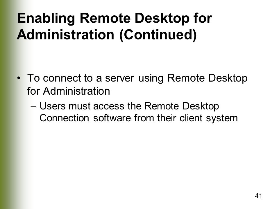 41 Enabling Remote Desktop for Administration (Continued) To connect to a server using Remote Desktop for Administration –Users must access the Remote Desktop Connection software from their client system