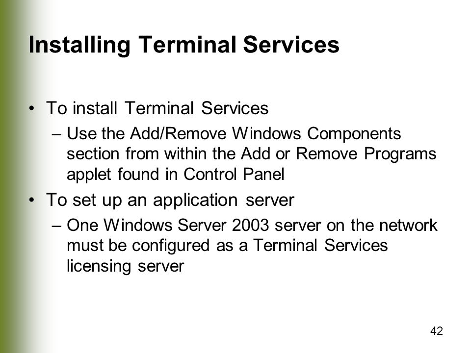 42 Installing Terminal Services To install Terminal Services –Use the Add/Remove Windows Components section from within the Add or Remove Programs applet found in Control Panel To set up an application server –One Windows Server 2003 server on the network must be configured as a Terminal Services licensing server